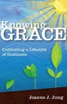 Knowing grace : cultivating a lifestyle of Godliness by Joanne J. Jung