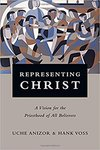 Representing Christ : a vision for the priesthood of all believers by Uche Anizor